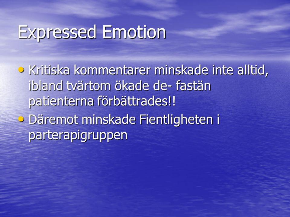 Expressed Emotion Kritiska kommentarer minskade inte alltid, ibland tvärtom ökade de- fastän patienterna förbättrades!!