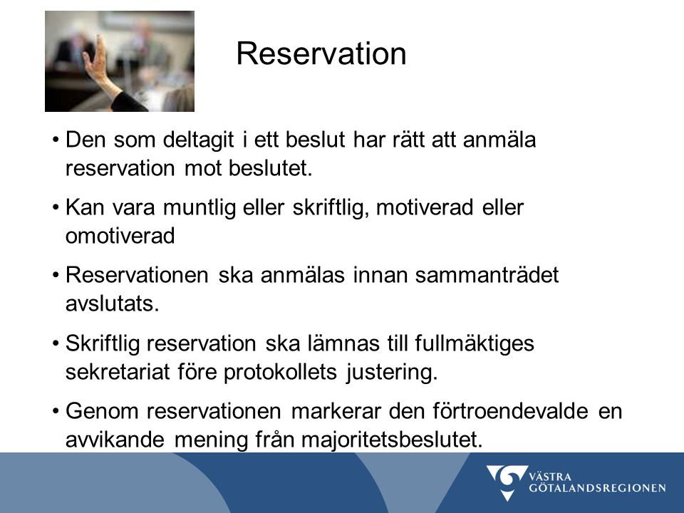 Reservation Den som deltagit i ett beslut har rätt att anmäla reservation mot beslutet. Kan vara muntlig eller skriftlig, motiverad eller omotiverad.