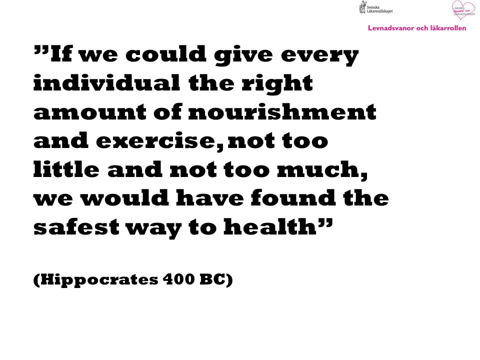 If we could give every individual the right amount of nourishment and exercise, not too little and not too much, we would have found the safest way to health