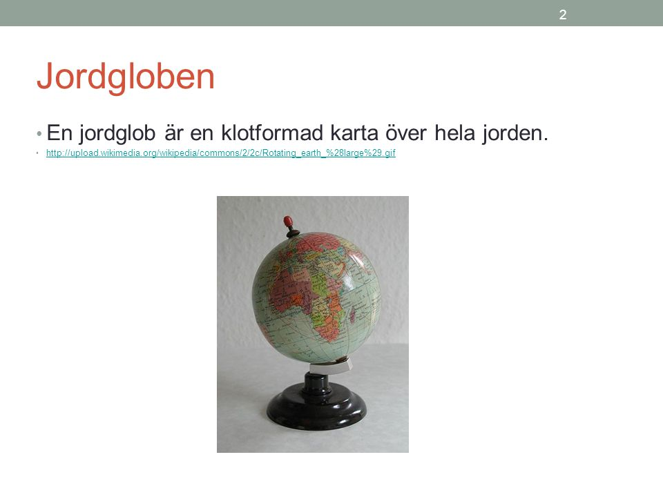 Jordgloben En jordglob är en klotformad karta över hela jorden. 2