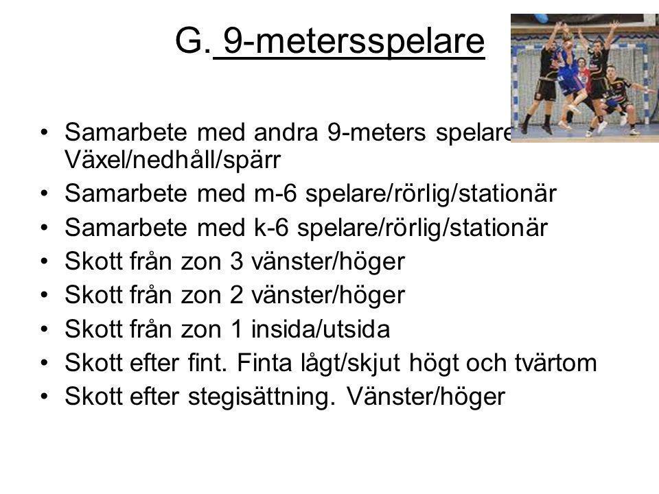 G. 9-metersspelare Samarbete med andra 9-meters spelare. Växel/nedhåll/spärr. Samarbete med m-6 spelare/rörlig/stationär.