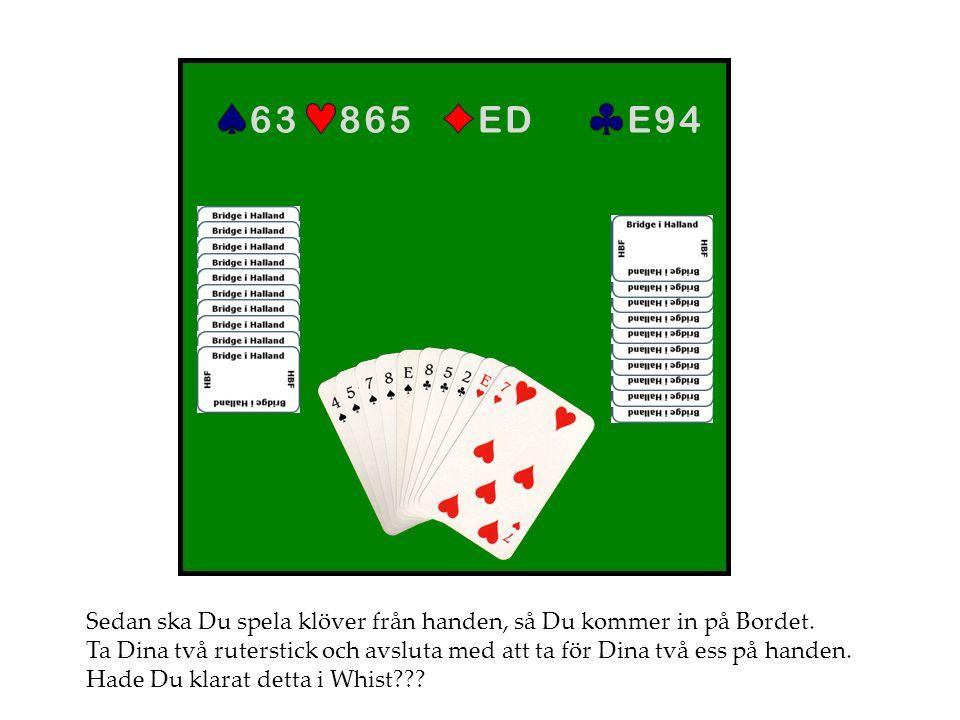 E 9 4 E D. 8 6 5. 6 3. Sedan ska Du spela klöver från handen, så Du kommer in på Bordet.