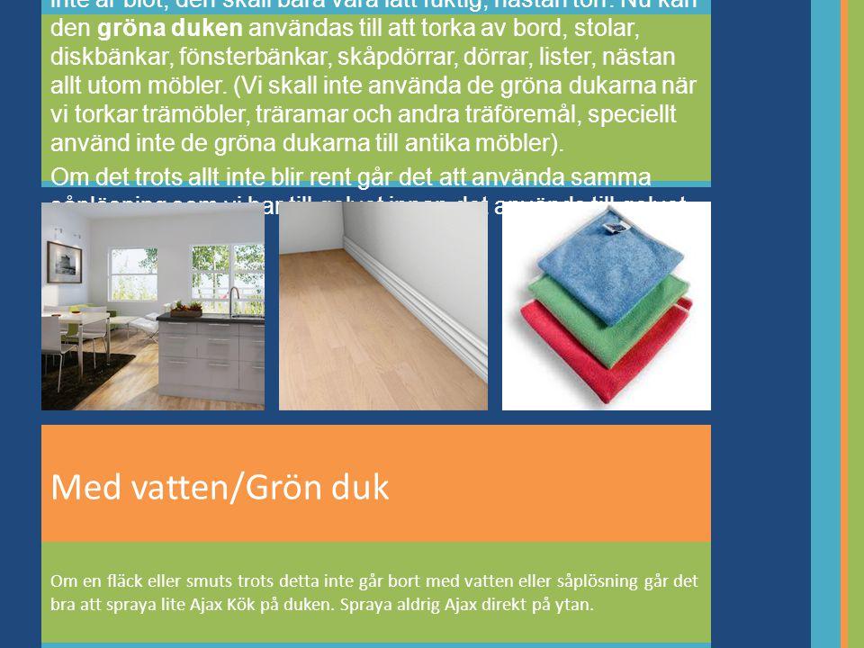 Använd vatten från hinken, vrid ur duken ordentligt så den inte är blöt, den skall bara vara lätt fuktig, nästan torr. Nu kan den gröna duken användas till att torka av bord, stolar, diskbänkar, fönsterbänkar, skåpdörrar, dörrar, lister, nästan allt utom möbler. (Vi skall inte använda de gröna dukarna när vi torkar trämöbler, träramar och andra träföremål, speciellt använd inte de gröna dukarna till antika möbler).