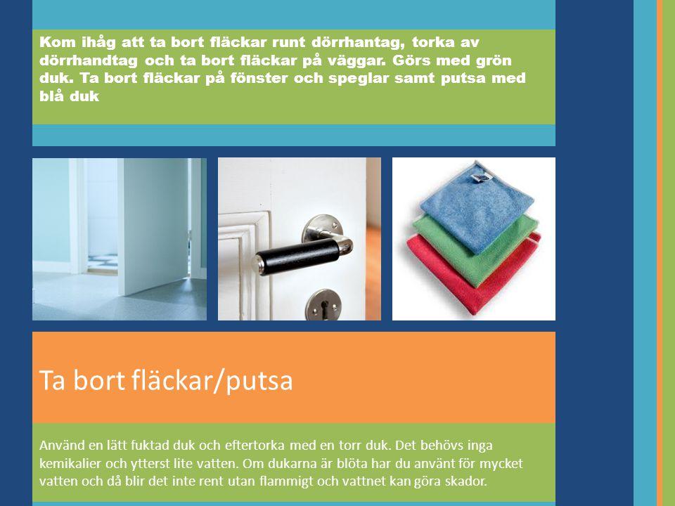 Kom ihåg att ta bort fläckar runt dörrhantag, torka av dörrhandtag och ta bort fläckar på väggar. Görs med grön duk. Ta bort fläckar på fönster och speglar samt putsa med blå duk