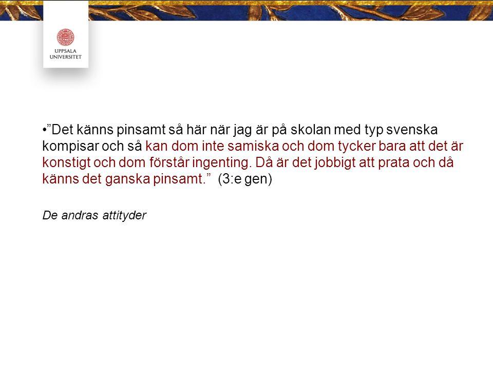 Det känns pinsamt så här när jag är på skolan med typ svenska kompisar och så kan dom inte samiska och dom tycker bara att det är konstigt och dom förstår ingenting. Då är det jobbigt att prata och då känns det ganska pinsamt. (3:e gen)
