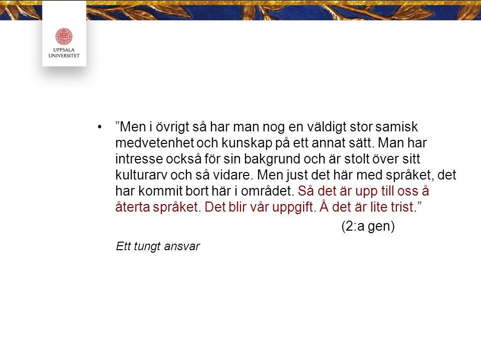 Men i övrigt så har man nog en väldigt stor samisk medvetenhet och kunskap på ett annat sätt. Man har intresse också för sin bakgrund och är stolt över sitt kulturarv och så vidare. Men just det här med språket, det har kommit bort här i området. Så det är upp till oss å återta språket. Det blir vår uppgift. Å det är lite trist.