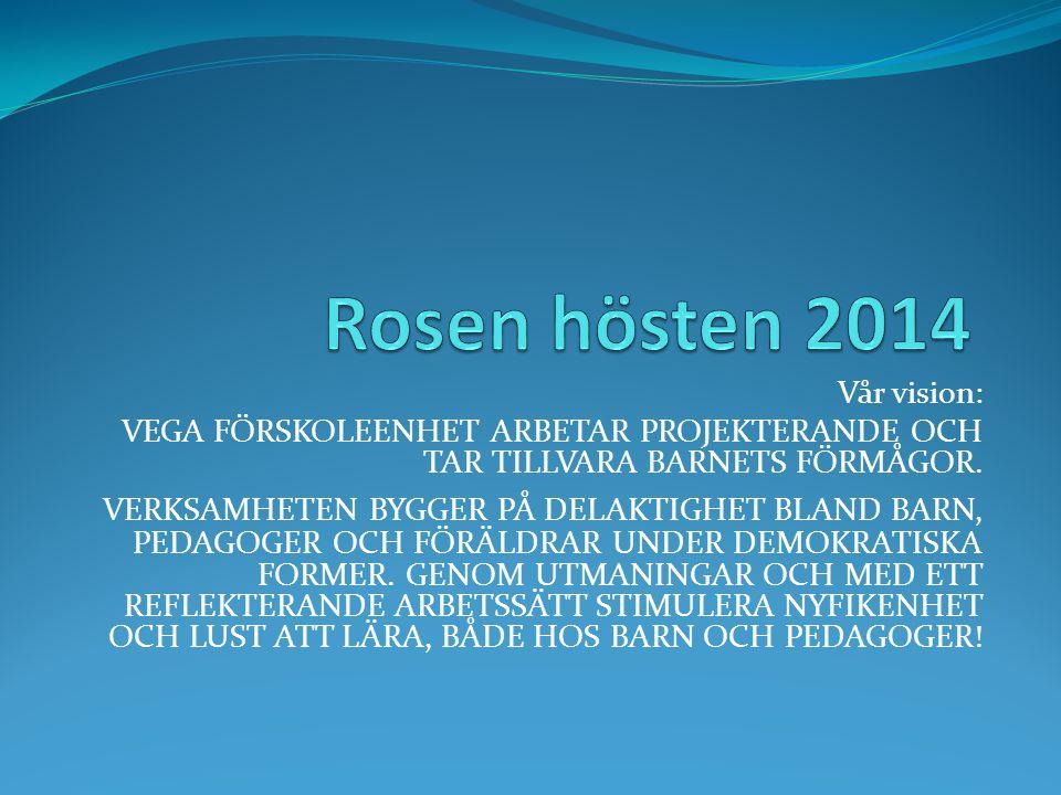 Rosen hösten 2014 Vår vision: VEGA FÖRSKOLEENHET ARBETAR PROJEKTERANDE OCH TAR TILLVARA BARNETS FÖRMÅGOR.