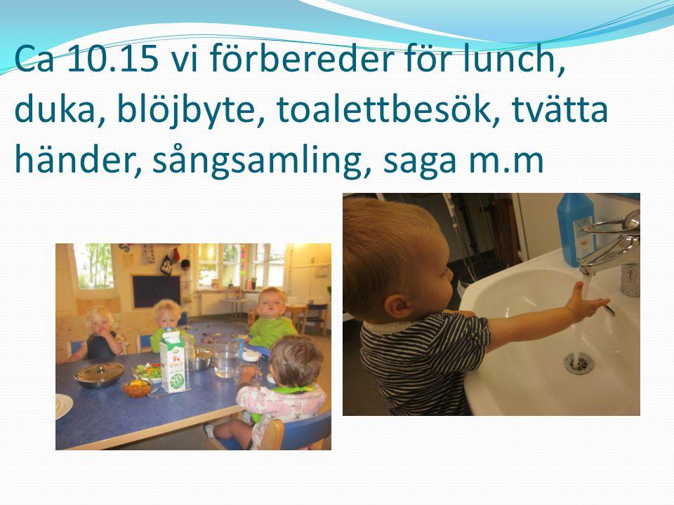Ca 10.15 vi förbereder för lunch, duka, blöjbyte, toalettbesök, tvätta händer, sångsamling, saga m.m