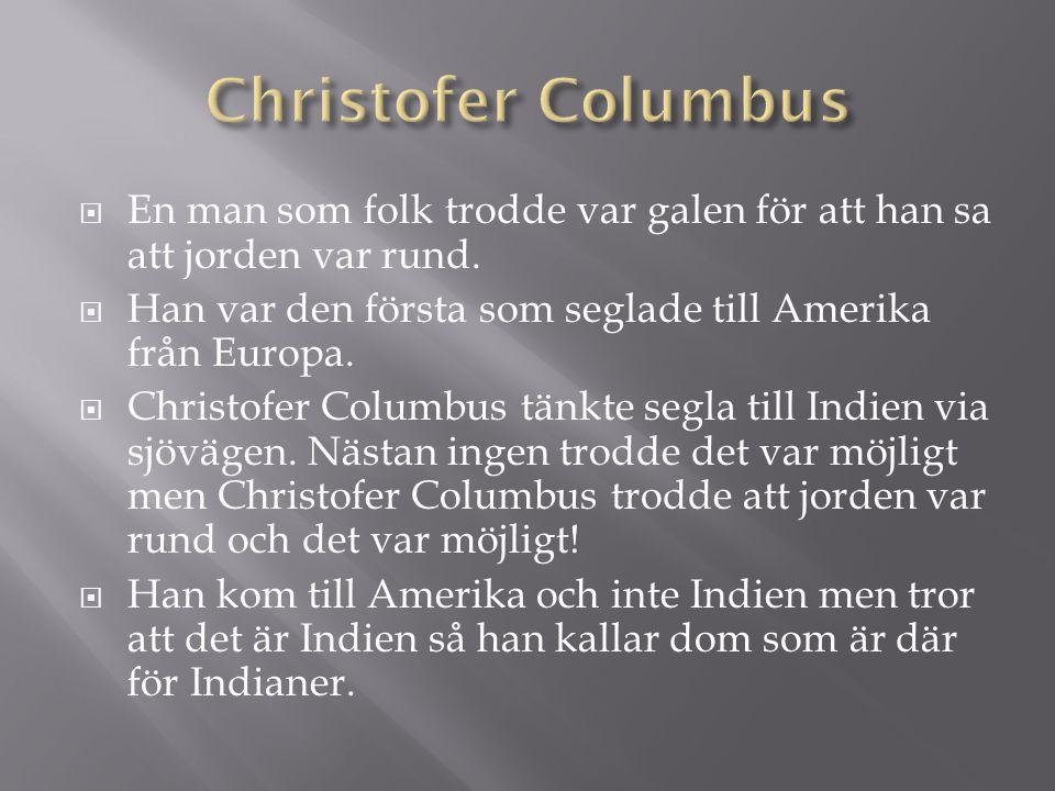 Christofer Columbus En man som folk trodde var galen för att han sa att jorden var rund. Han var den första som seglade till Amerika från Europa.