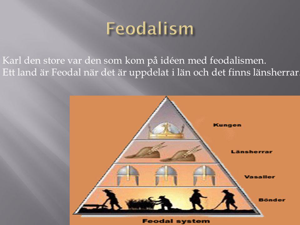 Feodalism Karl den store var den som kom på idéen med feodalismen.