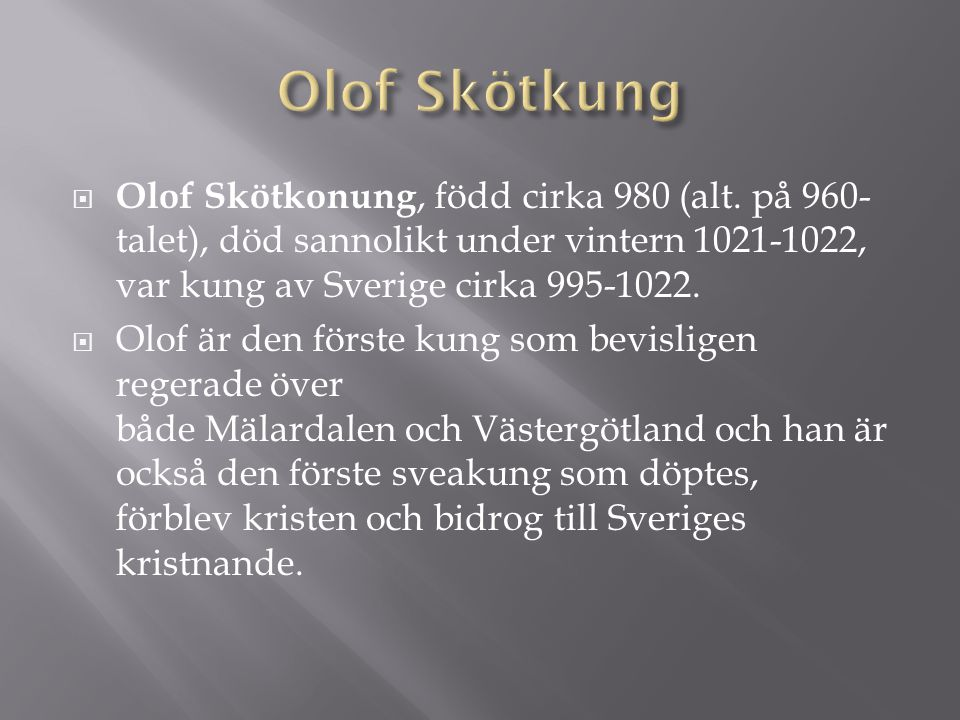 Olof Skötkung Olof Skötkonung, född cirka 980 (alt. på 960-talet), död sannolikt under vintern 1021-1022, var kung av Sverige cirka 995-1022.