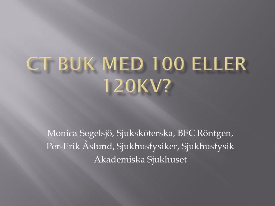 CT Buk med 100 eller 120Kv Monica Segelsjö, Sjuksköterska, BFC Röntgen, Per-Erik Åslund, Sjukhusfysiker, Sjukhusfysik.