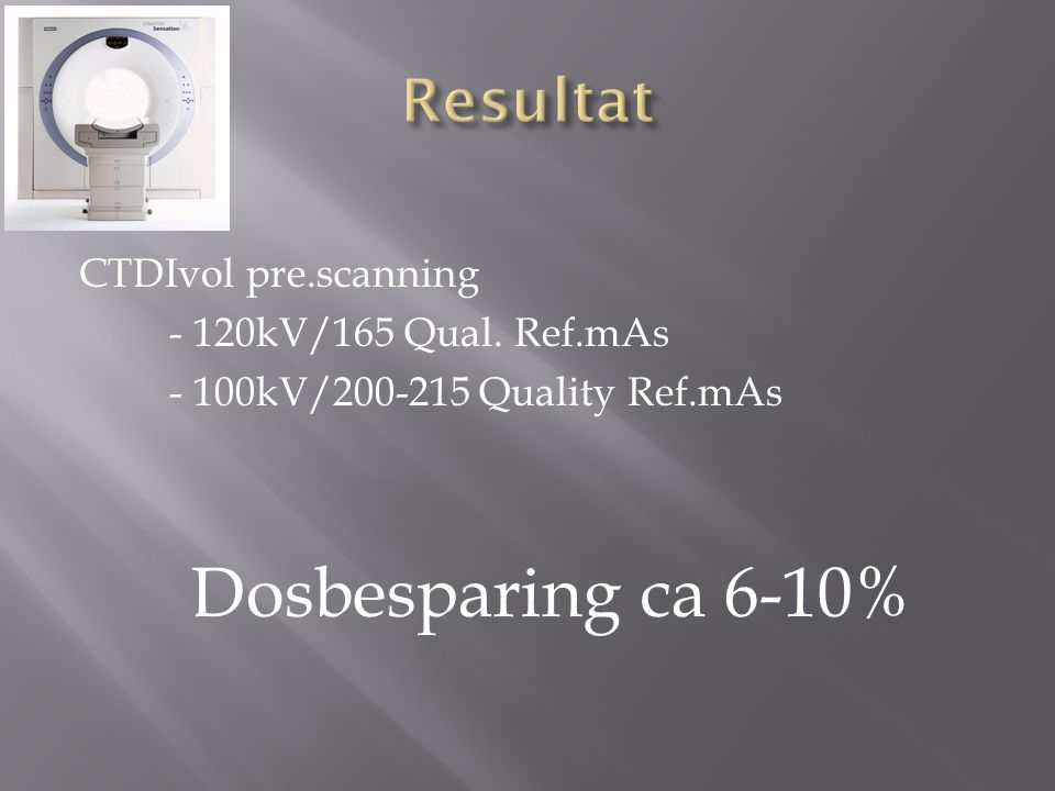 Resultat CTDIvol pre.scanning - 120kV/165 Qual. Ref.mAs - 100kV/200-215 Quality Ref.mAs Dosbesparing ca 6-10%