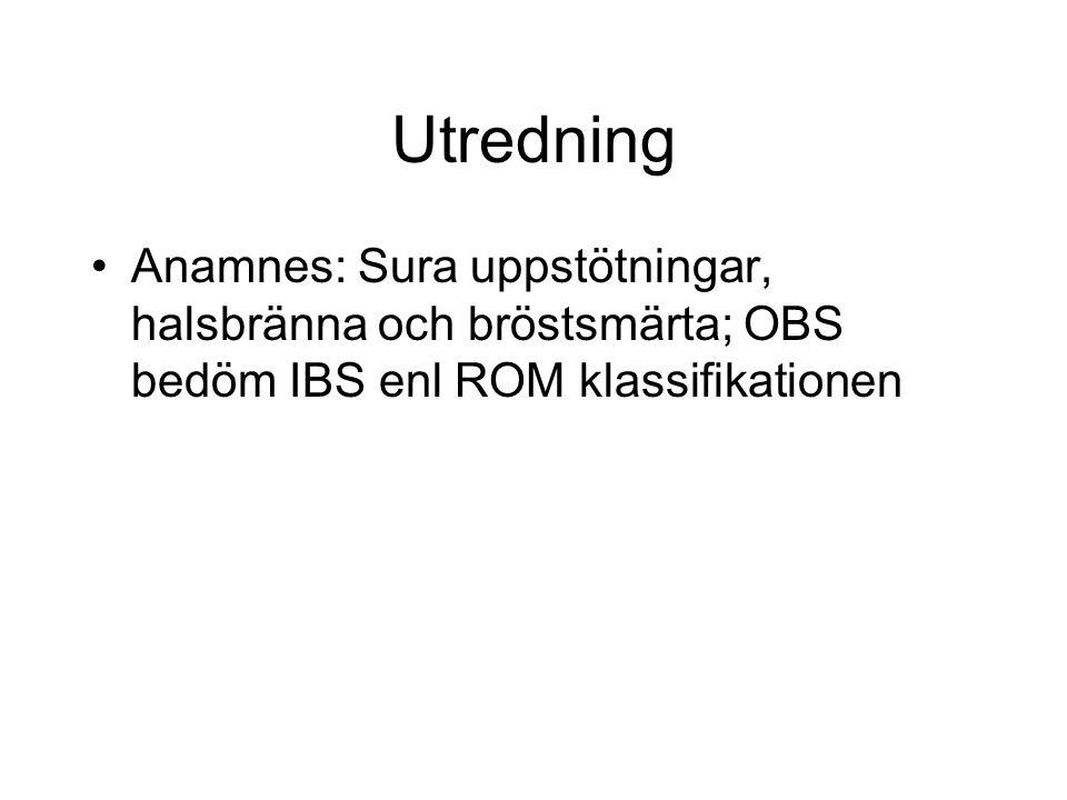 Utredning Anamnes: Sura uppstötningar, halsbränna och bröstsmärta; OBS bedöm IBS enl ROM klassifikationen.