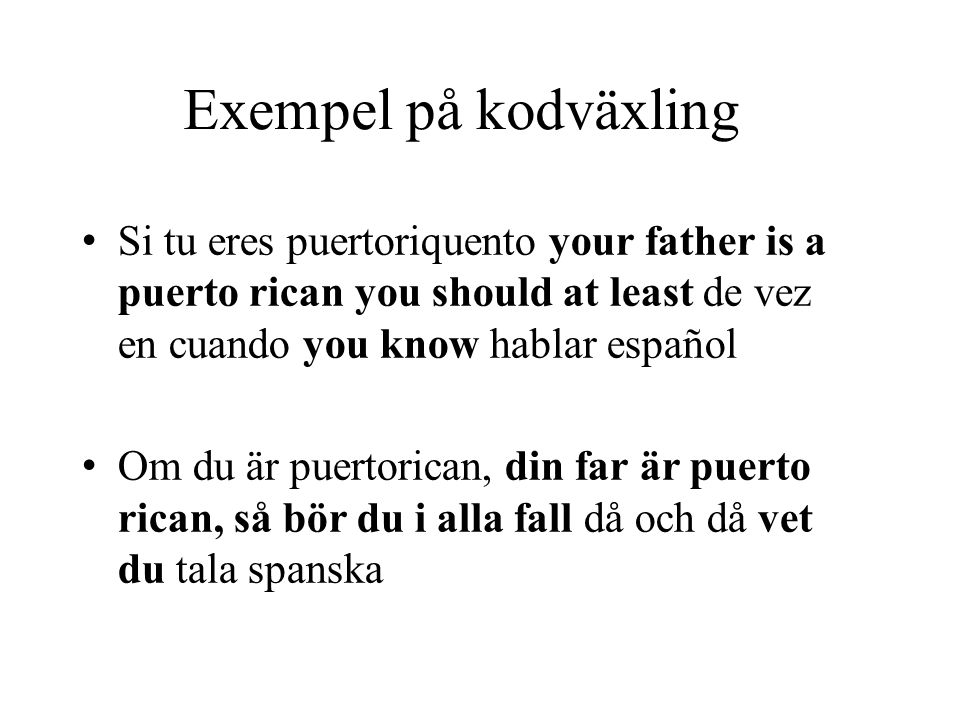 Exempel på kodväxling Si tu eres puertoriquento your father is a puerto rican you should at least de vez en cuando you know hablar español.