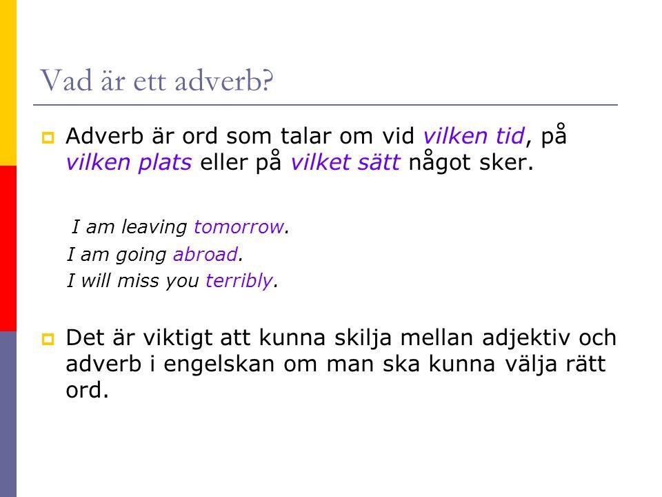 Vad är ett adverb Adverb är ord som talar om vid vilken tid, på vilken plats eller på vilket sätt något sker.