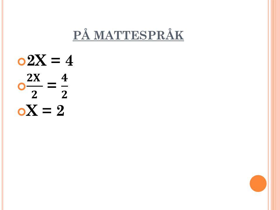 PÅ MATTESPRÅK 2X = 4 𝟐𝐗 𝟐 = 𝟒 𝟐 X = 2