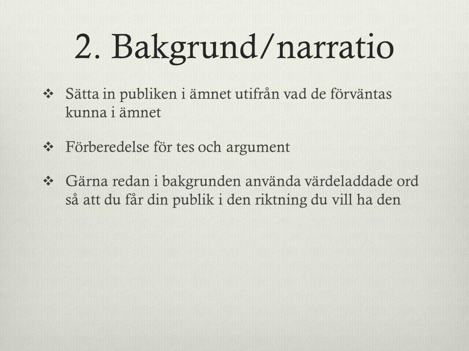 2. Bakgrund/narratio Sätta in publiken i ämnet utifrån vad de förväntas kunna i ämnet. Förberedelse för tes och argument.