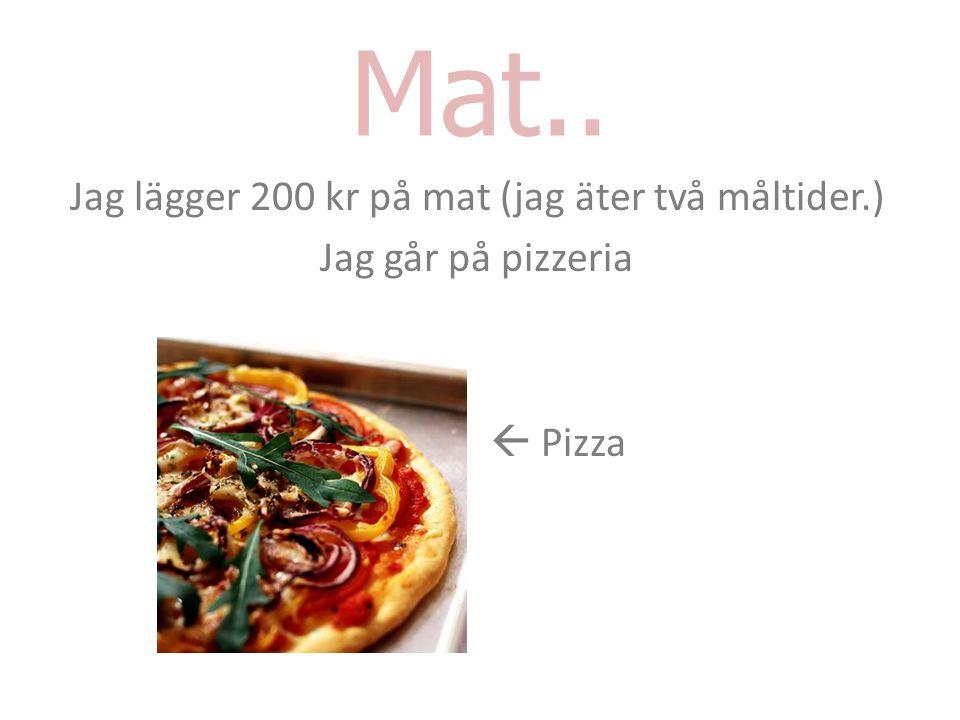 Mat.. Jag lägger 200 kr på mat (jag äter två måltider.) Jag går på pizzeria  Pizza