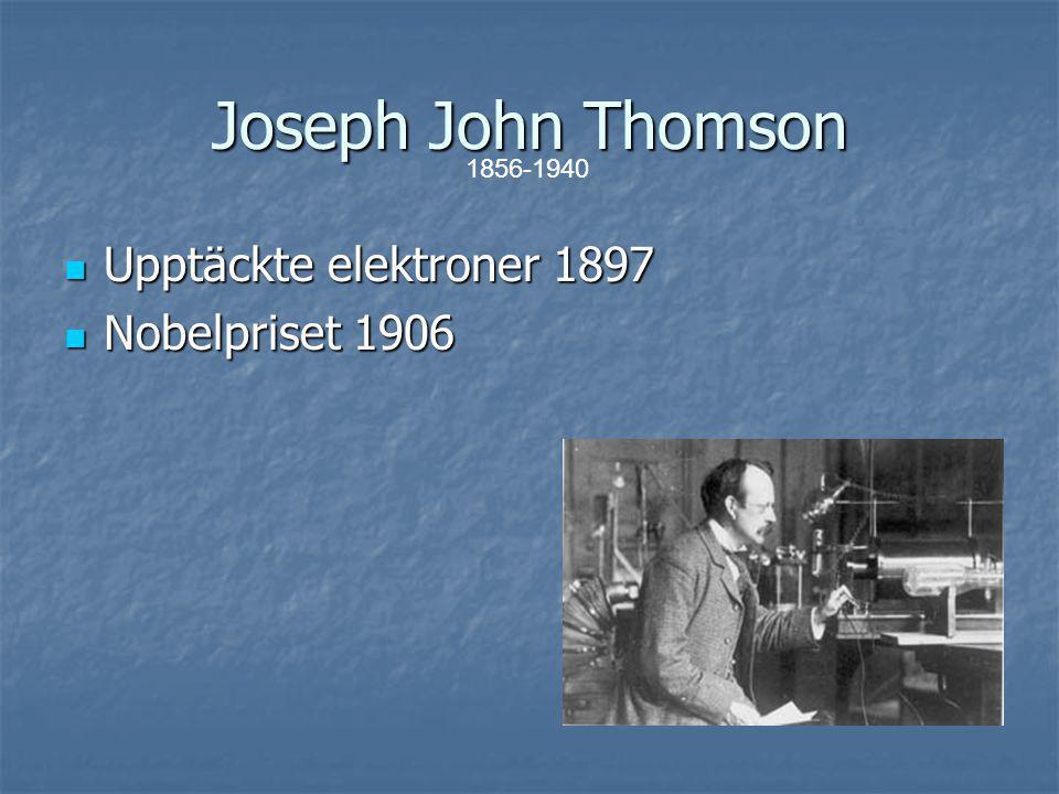 Joseph John Thomson Upptäckte elektroner 1897 Nobelpriset 1906