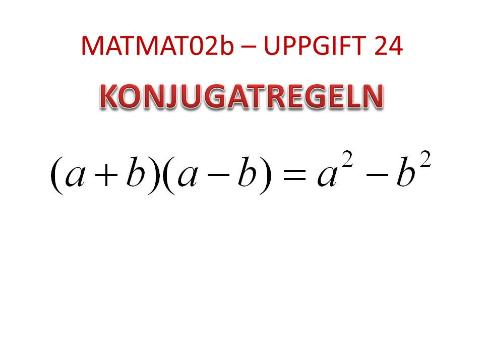 MATMAT02b – UPPGIFT 24 KONJUGATREGELN