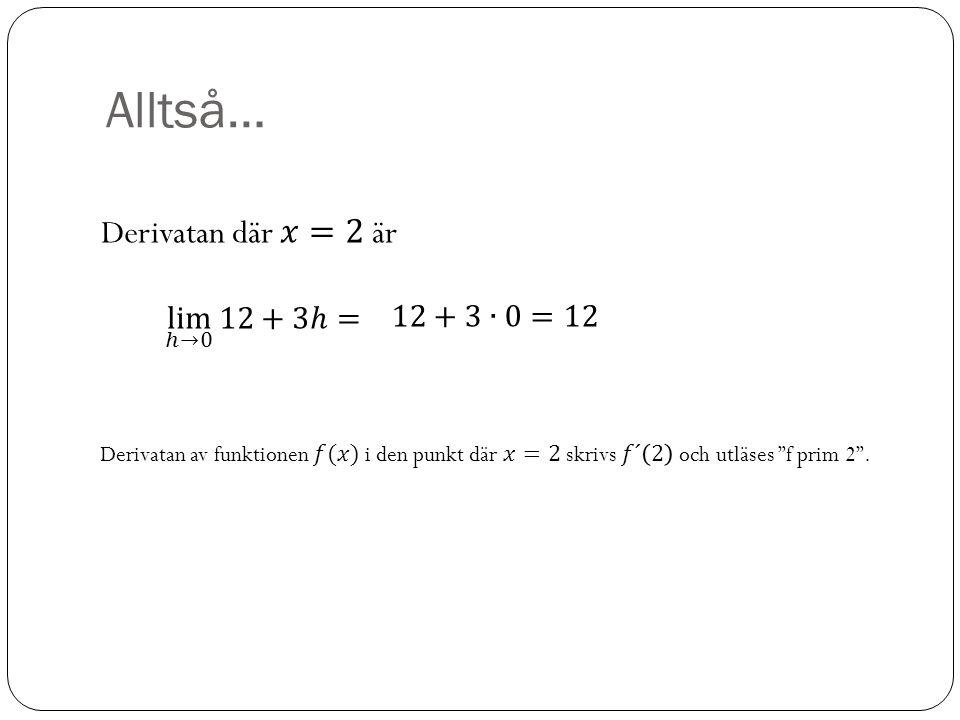 Alltså… Derivatan där 𝑥=2 är lim ℎ→0 12+3ℎ= 12+3∙0=12