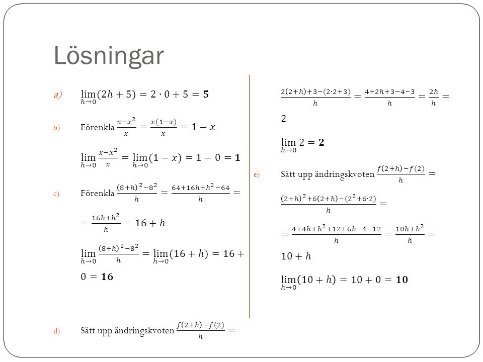 Lösningar Sätt upp ändringskvoten 𝑓 2+ℎ −𝑓(2) ℎ = 2 2+ℎ +3−(2∙2+3) ℎ = 4+2ℎ+3−4−3 ℎ = 2ℎ ℎ = 2 lim ℎ→0 2 =𝟐.