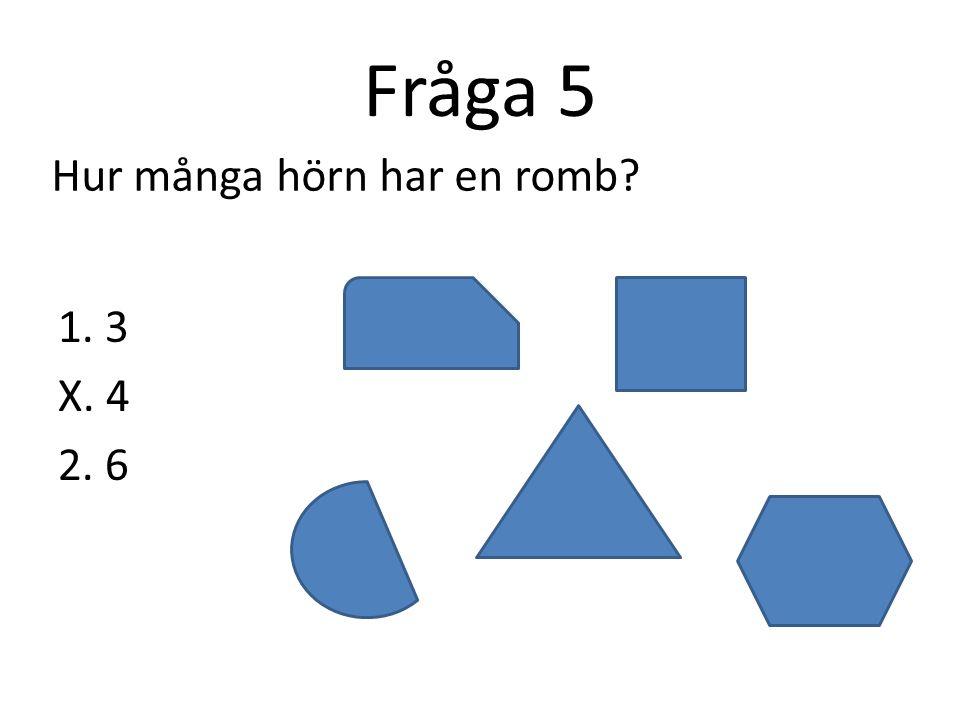 Fråga 5 Hur många hörn har en romb 1. 3 X. 4 2. 6