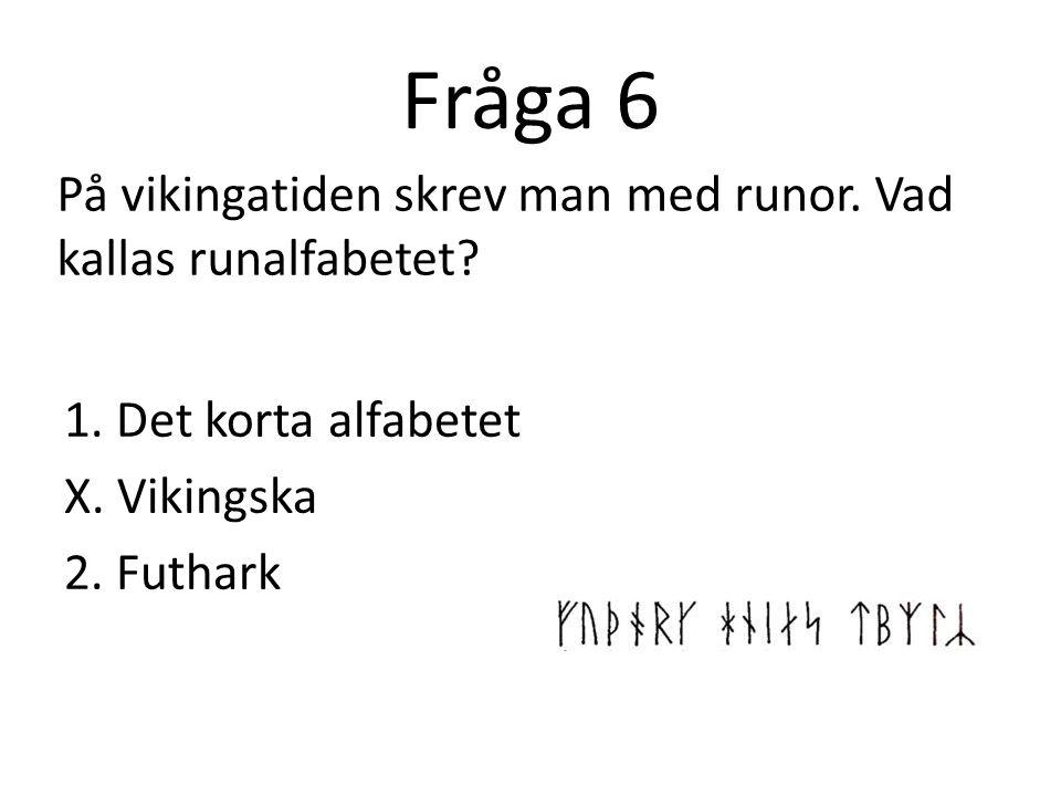 Fråga 6 På vikingatiden skrev man med runor. Vad kallas runalfabetet