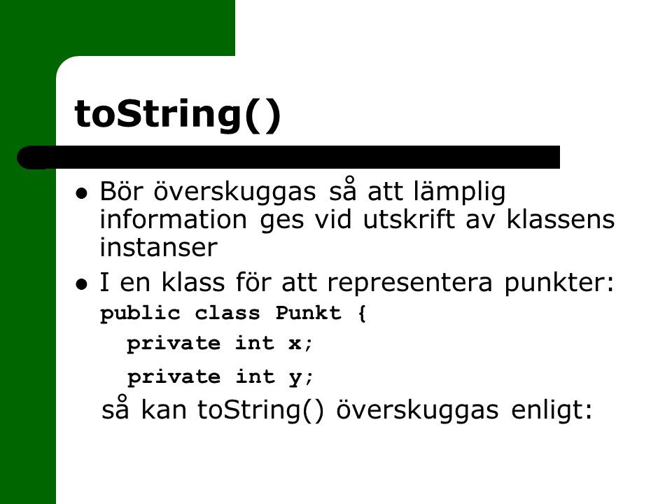 toString() Bör överskuggas så att lämplig information ges vid utskrift av klassens instanser. I en klass för att representera punkter: