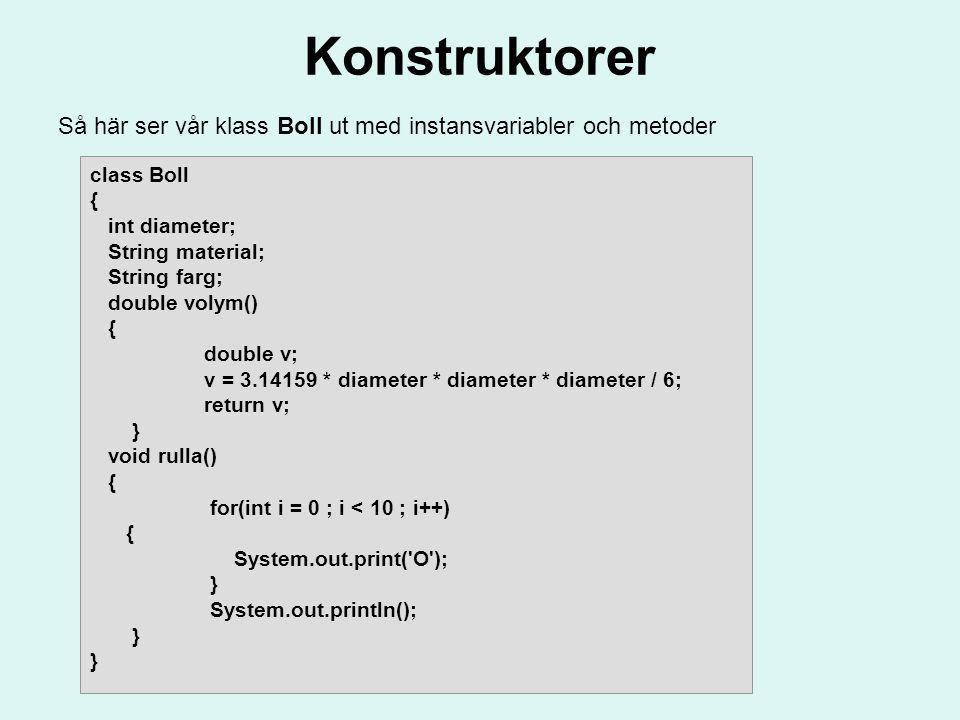 Konstruktorer Så här ser vår klass Boll ut med instansvariabler och metoder. class Boll. { int diameter;