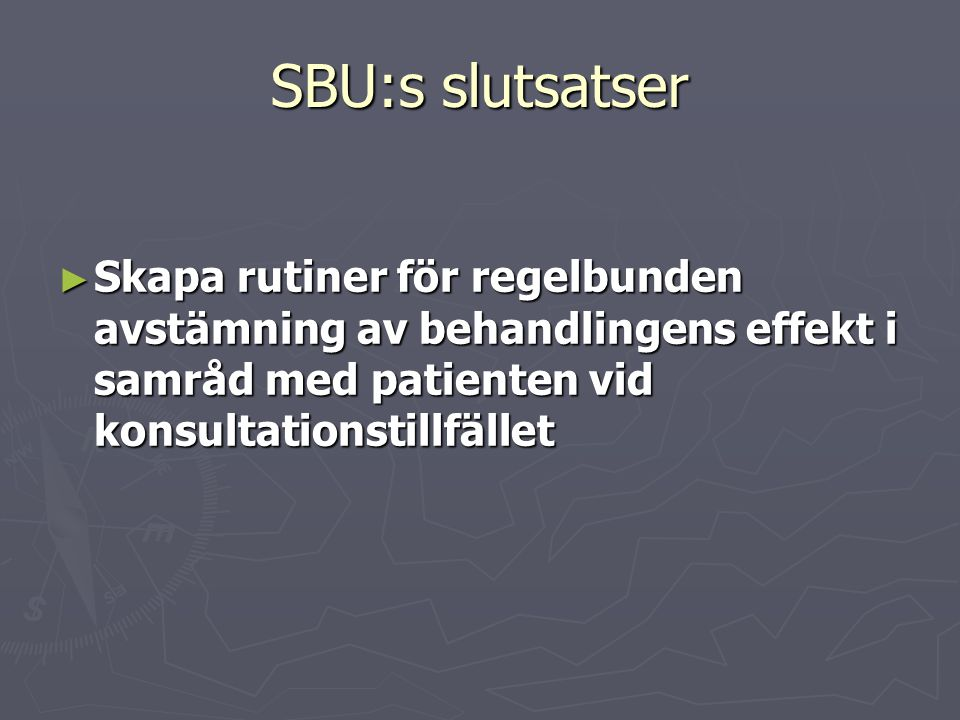 SBU:s slutsatser Skapa rutiner för regelbunden avstämning av behandlingens effekt i samråd med patienten vid konsultationstillfället.