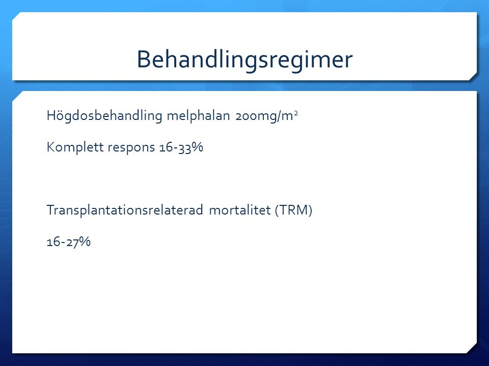 Behandlingsregimer Högdosbehandling melphalan 200mg/m2 Komplett respons 16-33% Transplantationsrelaterad mortalitet (TRM) 16-27%