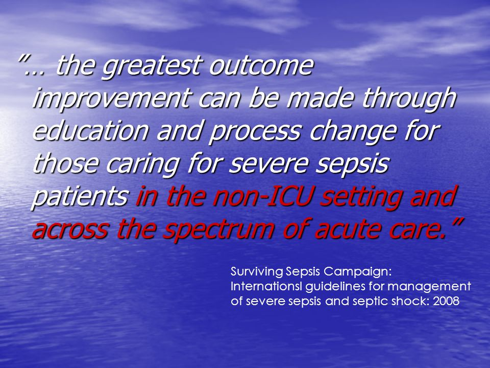 … the greatest outcome improvement can be made through education and process change for those caring for severe sepsis patients in the non-ICU setting and across the spectrum of acute care.