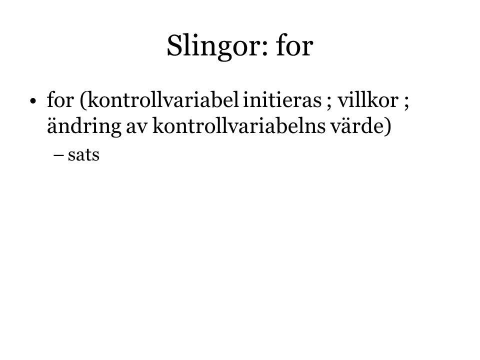 Slingor: for for (kontrollvariabel initieras ; villkor ; ändring av kontrollvariabelns värde) sats.