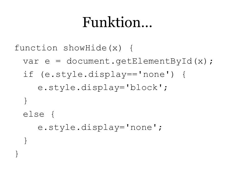Funktion… function showHide(x) { var e = document.getElementById(x);