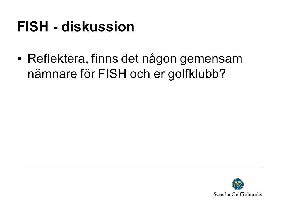FISH - diskussion Reflektera, finns det någon gemensam nämnare för FISH och er golfklubb