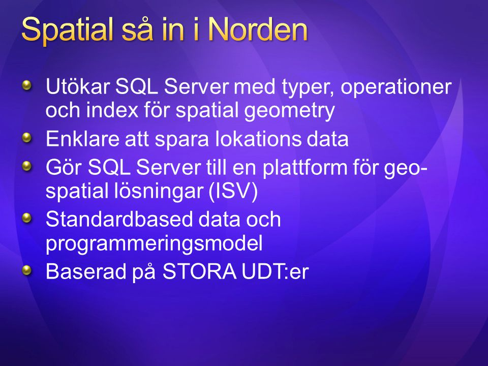 Spatial så in i Norden Utökar SQL Server med typer, operationer och index för spatial geometry. Enklare att spara lokations data.
