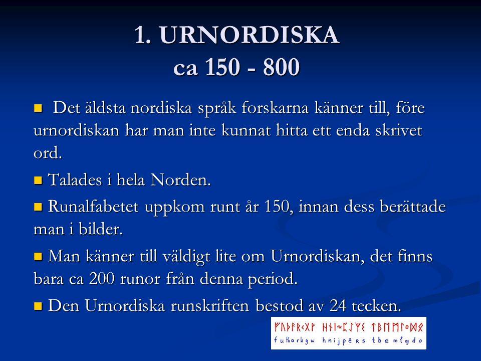 1. URNORDISKA ca 150 - 800 Det äldsta nordiska språk forskarna känner till, före urnordiskan har man inte kunnat hitta ett enda skrivet ord.