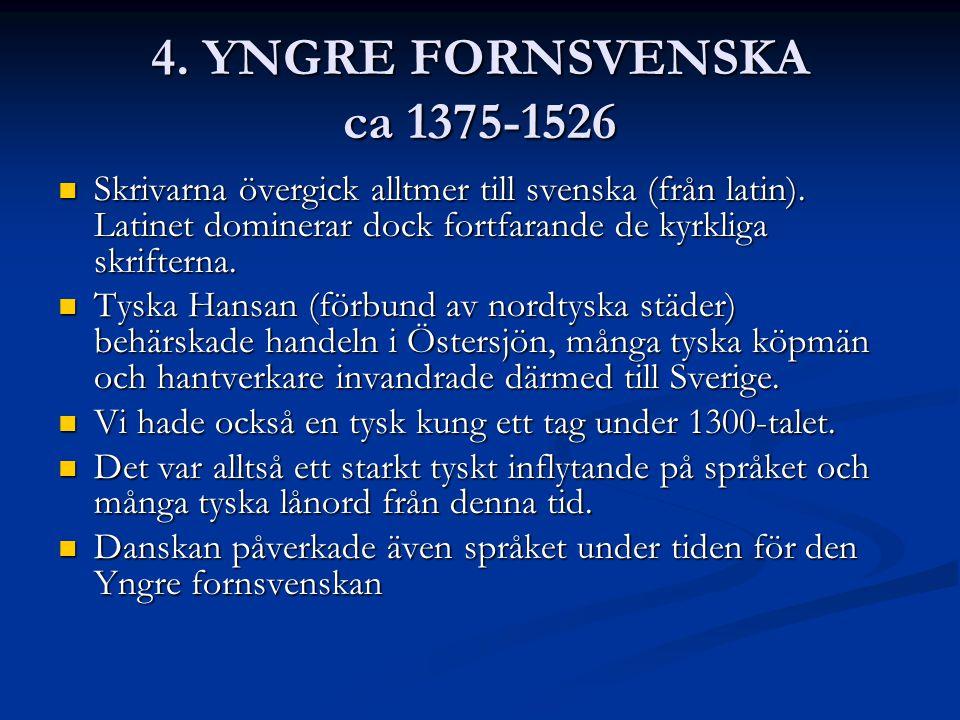 4. YNGRE FORNSVENSKA ca 1375-1526 Skrivarna övergick alltmer till svenska (från latin). Latinet dominerar dock fortfarande de kyrkliga skrifterna.