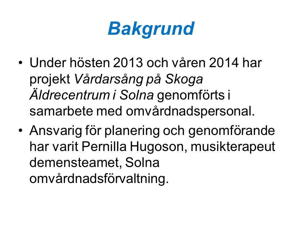 Bakgrund Under hösten 2013 och våren 2014 har projekt Vårdarsång på Skoga Äldrecentrum i Solna genomförts i samarbete med omvårdnadspersonal.