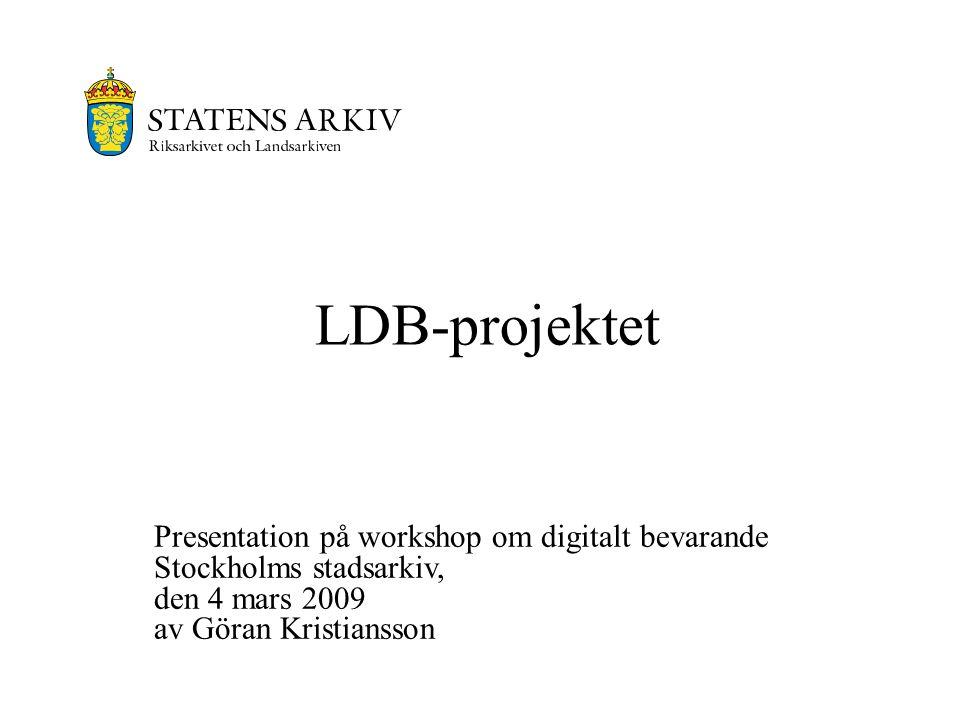 LDB-projektet Presentation på workshop om digitalt bevarande Stockholms stadsarkiv, den 4 mars 2009 av Göran Kristiansson.