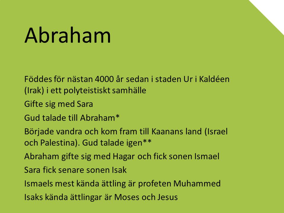 Abraham Föddes för nästan 4000 år sedan i staden Ur i Kaldéen (Irak) i ett polyteistiskt samhälle. Gifte sig med Sara.