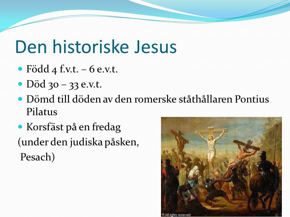 Den historiske Jesus Född 4 f.v.t. – 6 e.v.t. Död 30 – 33 e.v.t.