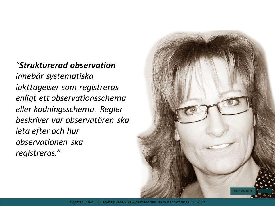Strukturerad observation innebär systematiska iakttagelser som registreras enligt ett observationsschema eller kodningsschema. Regler beskriver var observatören ska leta efter och hur observationen ska registreras.