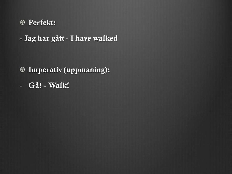 Perfekt: - Jag har gått - I have walked Imperativ (uppmaning): Gå! - Walk!