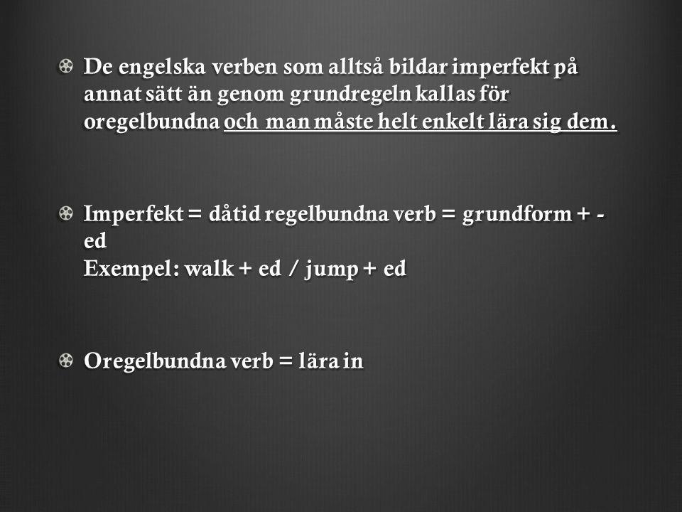 De engelska verben som alltså bildar imperfekt på annat sätt än genom grundregeln kallas för oregelbundna och man måste helt enkelt lära sig dem.