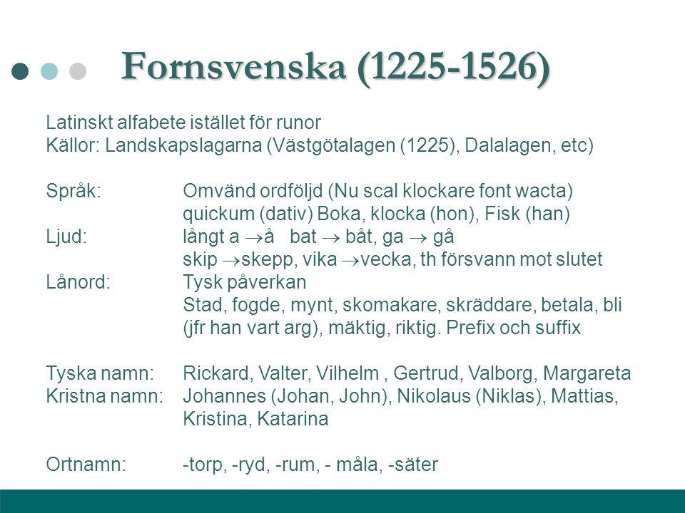 Fornsvenska (1225-1526) Latinskt alfabete istället för runor Källor: Landskapslagarna (Västgötalagen (1225), Dalalagen, etc)