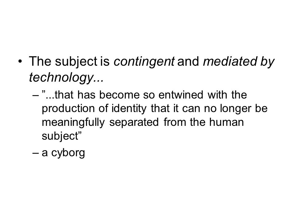 The subject is contingent and mediated by technology...