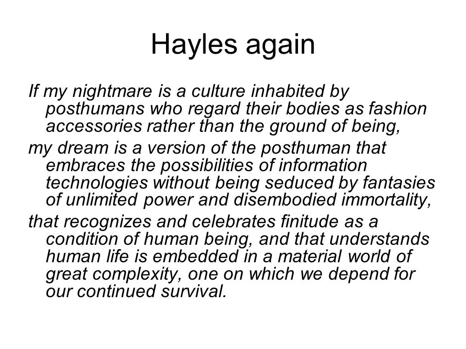 Hayles again If my nightmare is a culture inhabited by posthumans who regard their bodies as fashion accessories rather than the ground of being,